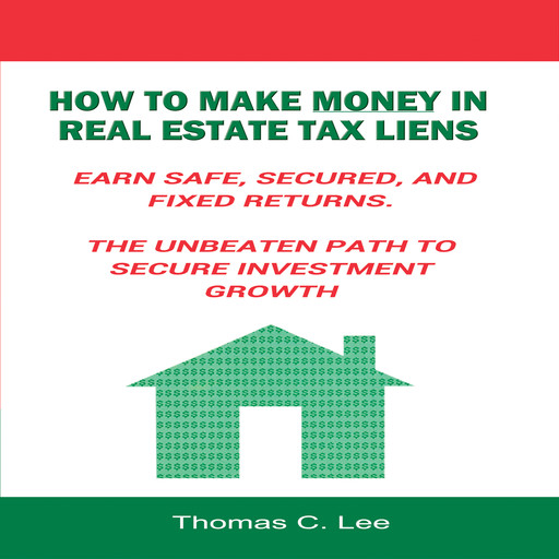 How to Make Money in Real Estate Tax Liens - Earn Safe, Secured, and Fixed Returns - The Unbeaten Path to Secure Investment Growth, Thomas Lee