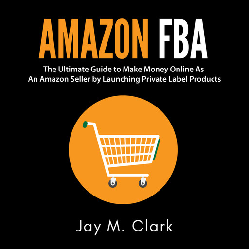 Amazon Fba: The Ultimate Guide to Make Money Online As An Amazon Seller by Launching Private Label Products, Jay M. Clark