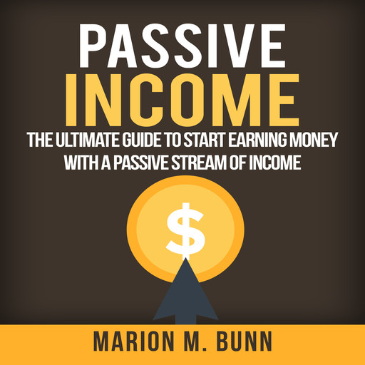 Passive Income: The Ultimate Guide to Start Earning Money with a Passive Stream of Income, Marion M. Bunn