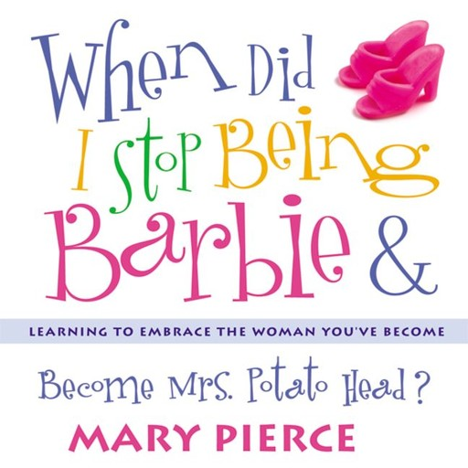 When Did I Stop Being Barbie and Become Mrs. Potato Head?, Mary Pierce