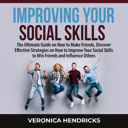 Improving Your Social Skills: The Ultimate Guide on How to Make Friends, Discover Effective Strategies on How to Improve Your Social Skills to Win Friends and Influence Others, Veronica Hendricks