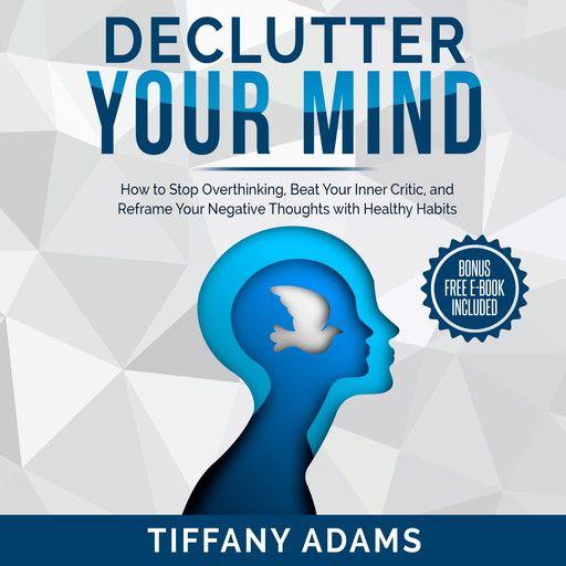 Declutter Your Mind: How to Stop Overthinking, Beat Your Inner Critic, and Reframe Your Negative Thoughts with Healthy Habits, Tiffany Adams