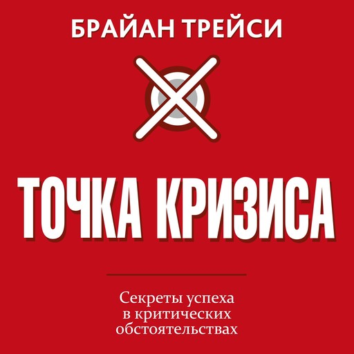 Crunch Point. The 21 Secrets to Succeeding When It Matters Most [Russian Edition], Брайан Трейси