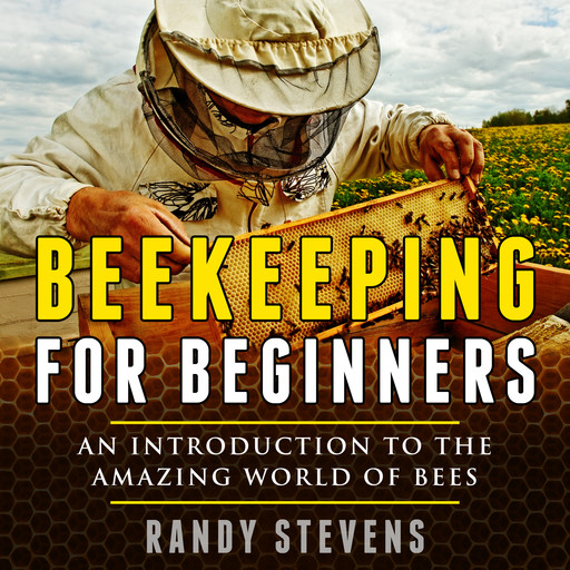 Beekeeping for beginners: An Introduction To The Amazing World Of Bees, Randy Stevens