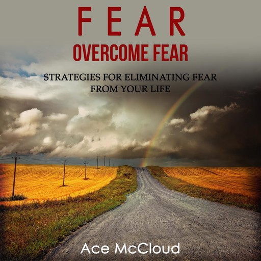 Fear: Overcome Fear: Strategies For Eliminating Fear From Your Life, Ace McCloud