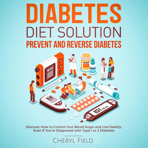 Diabetes Diet Solution - prevent and reverse diabetes: Discover How to Control Your Blood Sugar and Live Healthy even if you are diagnosed with Type 1 or 2 Diabetes, Cheryl Field
