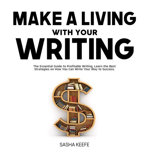 Make a Living with Your Writing: The Essential Guide to Profitable Writing, Learn the Best Strategies on How You Can Write Your Way to Success, Sasha Keefe