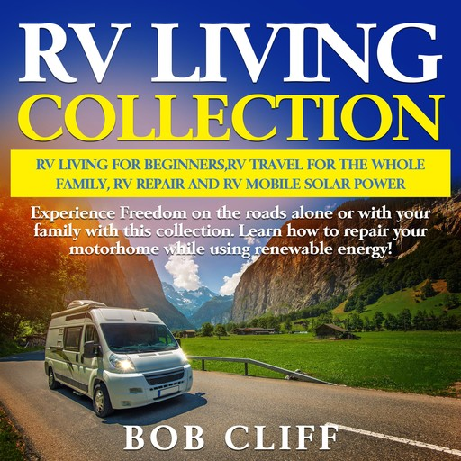 RV Living Collection: Rv living for beginners,Rv travel for the whole family,Rv repair and Rv mobile solar power, Bob Cliff