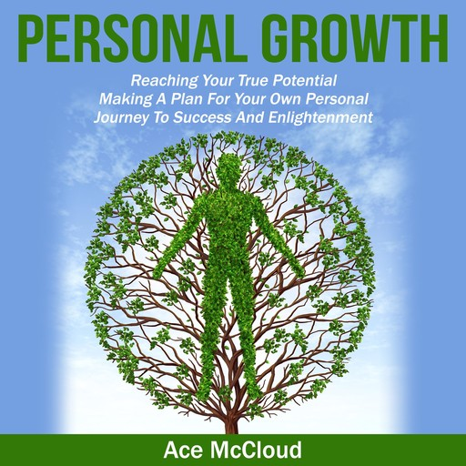 Personal Growth: Reaching Your True Potential: Making A Plan For Your Own Personal Journey To Success And Enlightenment, Ace McCloud