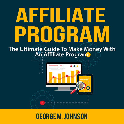 Affiliate Program: The Ultimate Guide To Make Money With An Affiliate Program, George Johnson