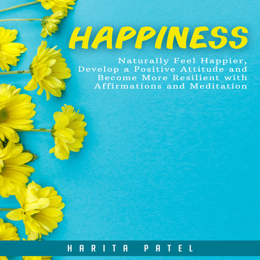 Happiness: Naturally Feel Happier, Develop a Positive Attitude and Become More Resilient with Affirmations and Meditation, Harita Patel