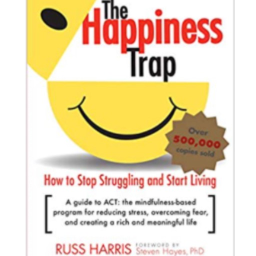 The Happiness Trap: How to Stop Struggling and Start Living: A Guide to ACT, Russ Harris