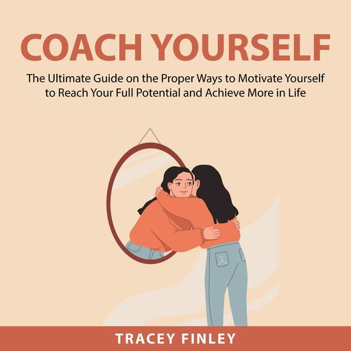 Coach Yourself: The Ultimate Guide on the Proper Ways to Motivate Yourself to Reach Your Full Potential and Achieve More in Life, Tracey Finley