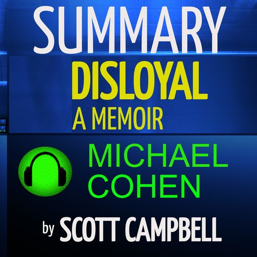 Summary: Disloyal: A Memoir: The True Story of the Former Personal Attorney to President Donald J. Trump: Michael Cohen, Scott Campbell