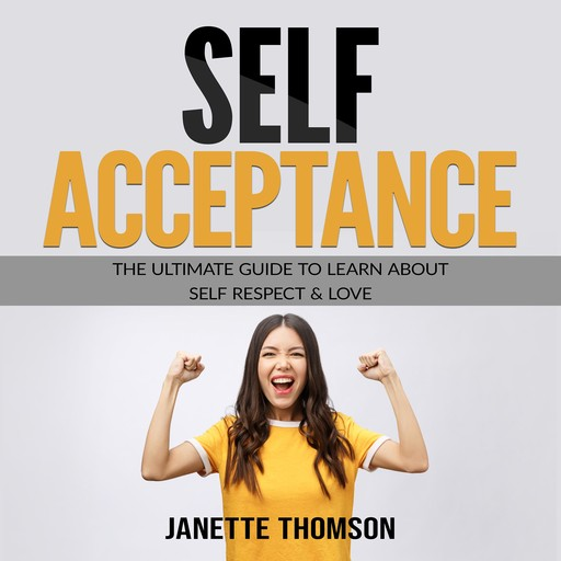 Self-Acceptance: The Ultimate Guide to Learn About Self Respect & Love, Janette Thomson