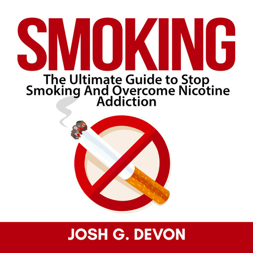 Smoking: The Ultimate Guide to Stop Smoking And Overcome Nicotine Addiction, Josh G. Devon