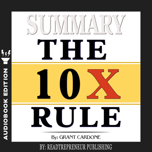 Summary of The 10X Rule: The Only Difference Between Success and Failure by Grant Cardone, Readtrepreneur Publishing
