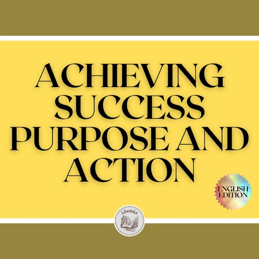 ACHIEVING SUCCESS: PURPOSE AND ACTION!, LIBROTEKA