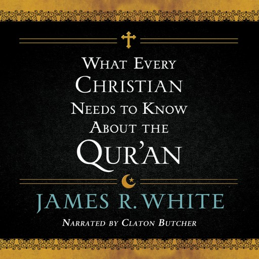 What Every Christian Needs to Know About the Qur'an, James White