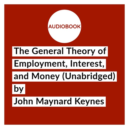The General Theory of Employment, Interest, and Money (Unabridged), John Maynard Keynes