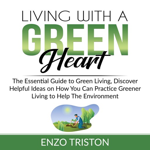 Living with a Green Heart: The Essential Guide to Green Living, Discover Helpful Ideas on How You Can Practice Greener Living to Help The Environment, Enzo Triston