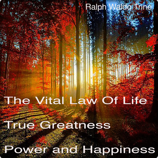 The Vital Law Of Life True Greatness Power and Happiness, Ralph Waldo Trine