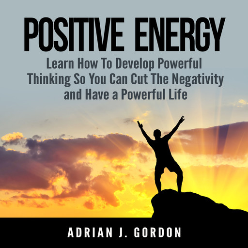 Positive Energy: Learn How To Develop Powerful Thinking So You Can Cut The Negativity and Have a Powerful Life, Adrian J. Gordon