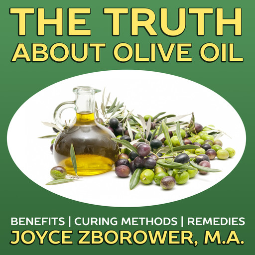 The Truth About Olive Oil -- Benefits, Curing Methods, Remedies, M.A., Joyce Zborower