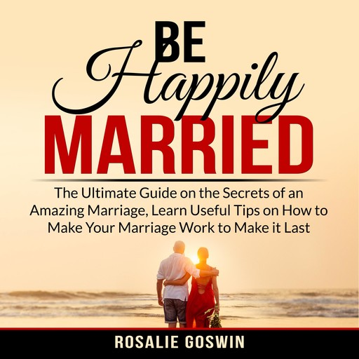 Be Happily Married: The Ultimate Guide on the Secrets of an Amazing Marriage, Learn Useful Tips on How to Make Your Marriage Work to Make it Last, Rosalie Goswin