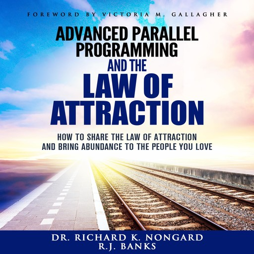Advanced Parallel Programming: How to Share the Law of Attraction and Bring Abundance to the People You Love, RJ Banks, Richard Nongard