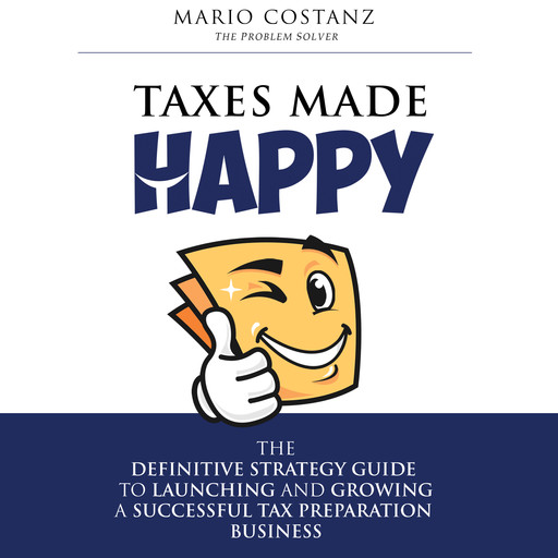 Taxes Made Happy - The Definitive Strategy Guide to Launching and Growing a Successful Tax Preparation Business, Mario Costanz