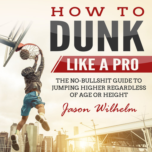 How to Dunk Like a Pro: The No-Bullshit Guide to Jumping Higher Regardless of Age or Height, Jason Wilhelm