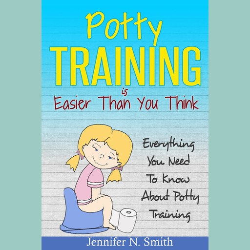 Potty Training Is Easier Than You Think: Everything You Need To Know About Potty Training, Jennifer N. Smith