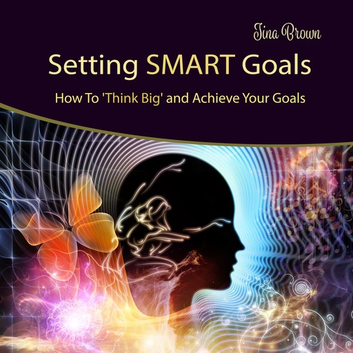 Setting Smart Goals: How to Think Big and Achieve Your Goals, Tina Brown