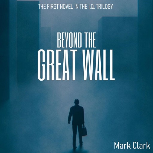 The I.Q Trilogy - Book 1 - Beyond The Great Wall, Mark Clark