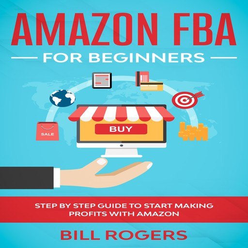 Amazon FBA for Beginners: Step by Step Guide to Start Making Profits with Amazon, Bill Rogers
