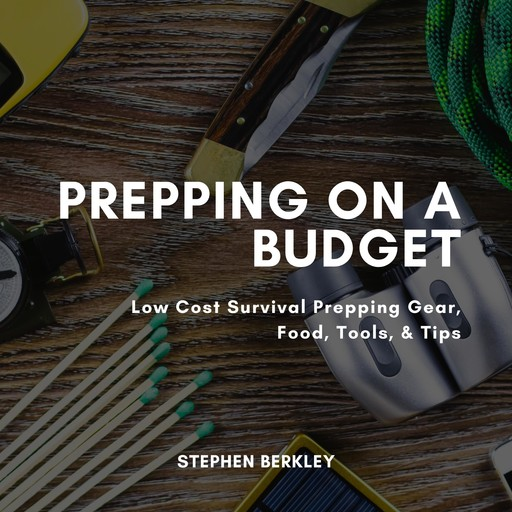 Prepping on a Budget: Low Cost Survival Prepping Gear, Food, Tools, & Tips, Stephen Berkley