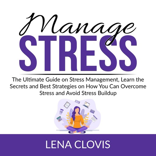 Manage Stress: The Ultimate Guide on Stress Management, Learn the Secrets and Best Strategies on How You Can Overcome Stress and Avoid Stress Buildup, Lena Clovis