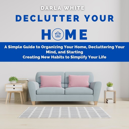 Declutter Your Home: A Simple Guide to Organizing Your Home, Decluttering Your Mind, and Starting Creating New Habits to Simplify Your Life, Darla White