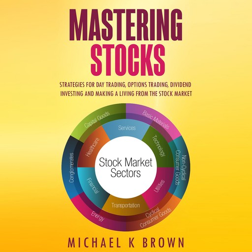 Mastering Stocks: Strategies for Day Trading, Options Trading, Dividend Investing and Making a Living from the Stock Market, Michael Brown