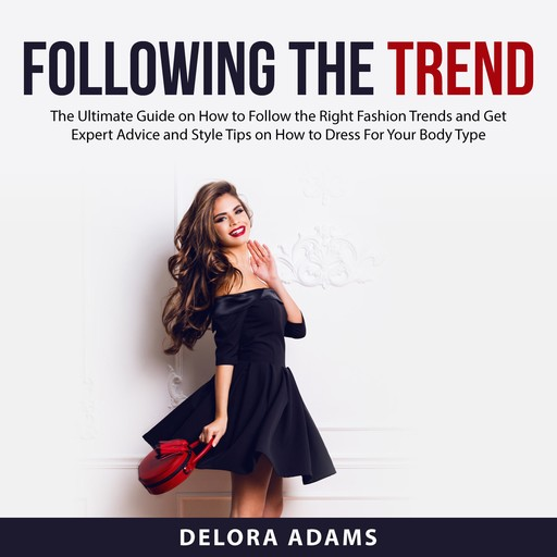 Following the Trend: The Ultimate Guide on How to Follow the Right Fashion Trends and Get Expert Advice and Style Tips on How to Dress For Your Body Type, Delora Adams