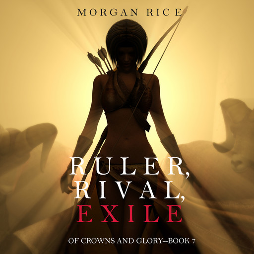 Ruler, Rival, Exile (Of Crowns and Glory. Book 7), Morgan Rice
