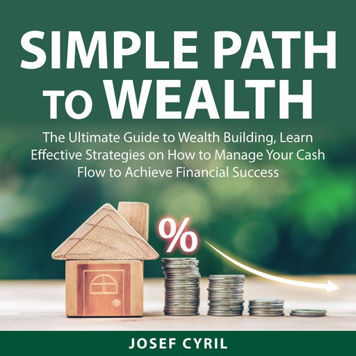Simple Path to Wealth: The Ultimate Guide to Wealth Building, Learn Effective Strategies on How to Manage Your Cash Flow to Achieve Financial Success, Josef Cyril