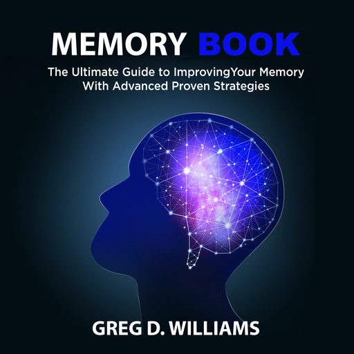 Memory Book: The Ultimate Guide to Improving Your Memory With Advanced Proven Strategies, Greg Williams