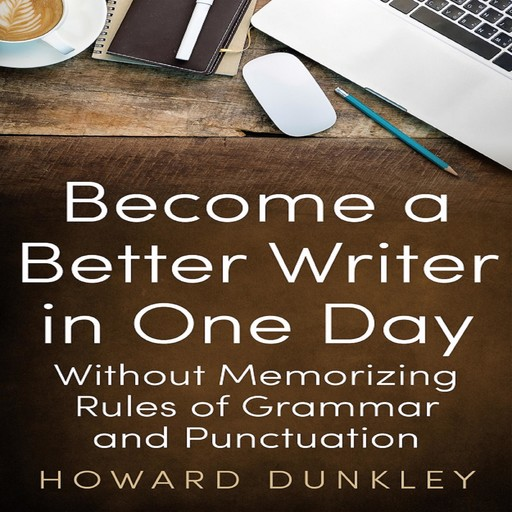 Become a Better Writer in One Day Without Memorizing Rules of Grammar and Punctuation, Howard Dunkley