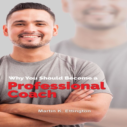 Why You Should Become a Professional Coach: And Learn more about a Fast Growing Profession, Martin K. Ettington