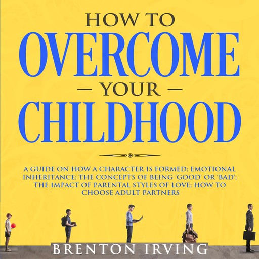 How to Overcome Your Childhood: A Guide on How a Character is Formed; Emotional Inheritance; the Concepts of Being 'Good' or 'Bad'; the Impact of Parental Styles of Love; How to Choose Adult partners, Brenton Irving