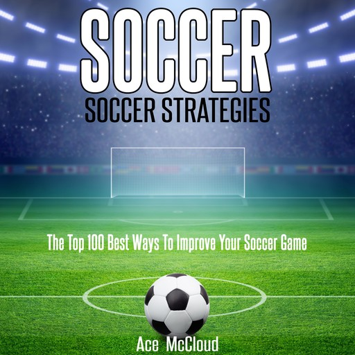 Soccer: Soccer Strategies: The Top 100 Best Ways To Improve Your Soccer Game, Ace McCloud