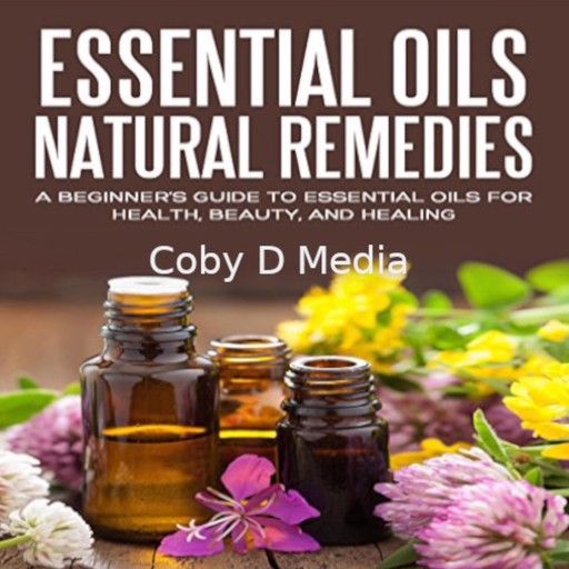 Essential Oils Natural Remedies: A Beginner's Guide to Essential Oils for Health, Beauty, and Healing, Coby D Media
