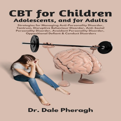 CBT for Children, Adolescents, and Adults: Strategies for Managing Anti-Personality, Disruptive Behaviour, Anti-Social Personality, Avoidant Personality, Oppositional Defiant & Conduct Disorders, Dale Pheragh